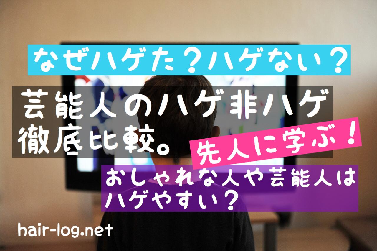 【植毛手術後119日目】おしゃれな人や芸能人はハゲやすい?(2)芸能人のハゲ非ハゲ徹底比較